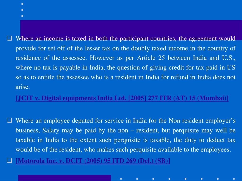 Where an income is taxed in both the participant countries, the agreement would provide for set off of the lesser tax on the doubly taxed income in the country of residence of the assessee. However as per Article 25 between India and U.S., where no tax is payable in India, the question of giving credit for tax paid in US so as to entitle the assessee who is a resident in India for refund in India does not arise.