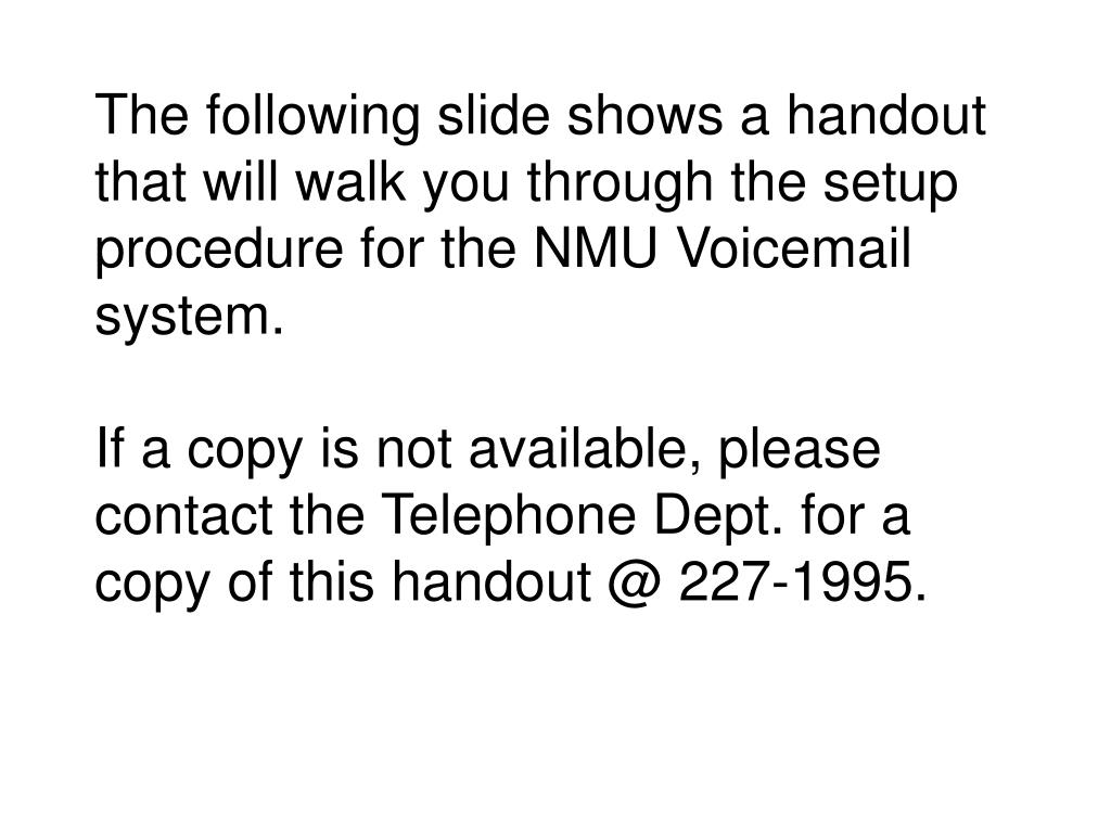 The following slide shows a handout that will walk you through the setup procedure for the NMU Voicemail system.