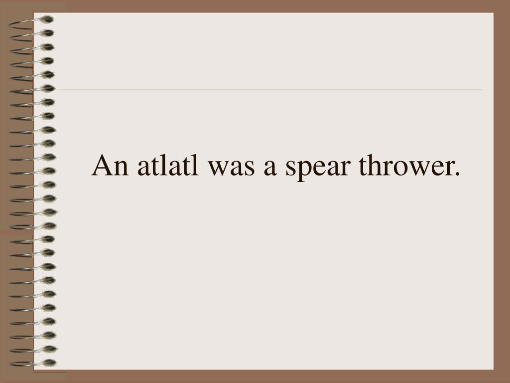 An atlatl was a spear thrower.