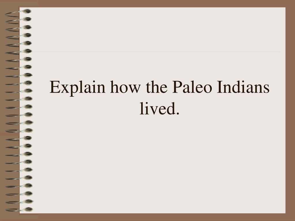 Explain how the Paleo Indians lived.