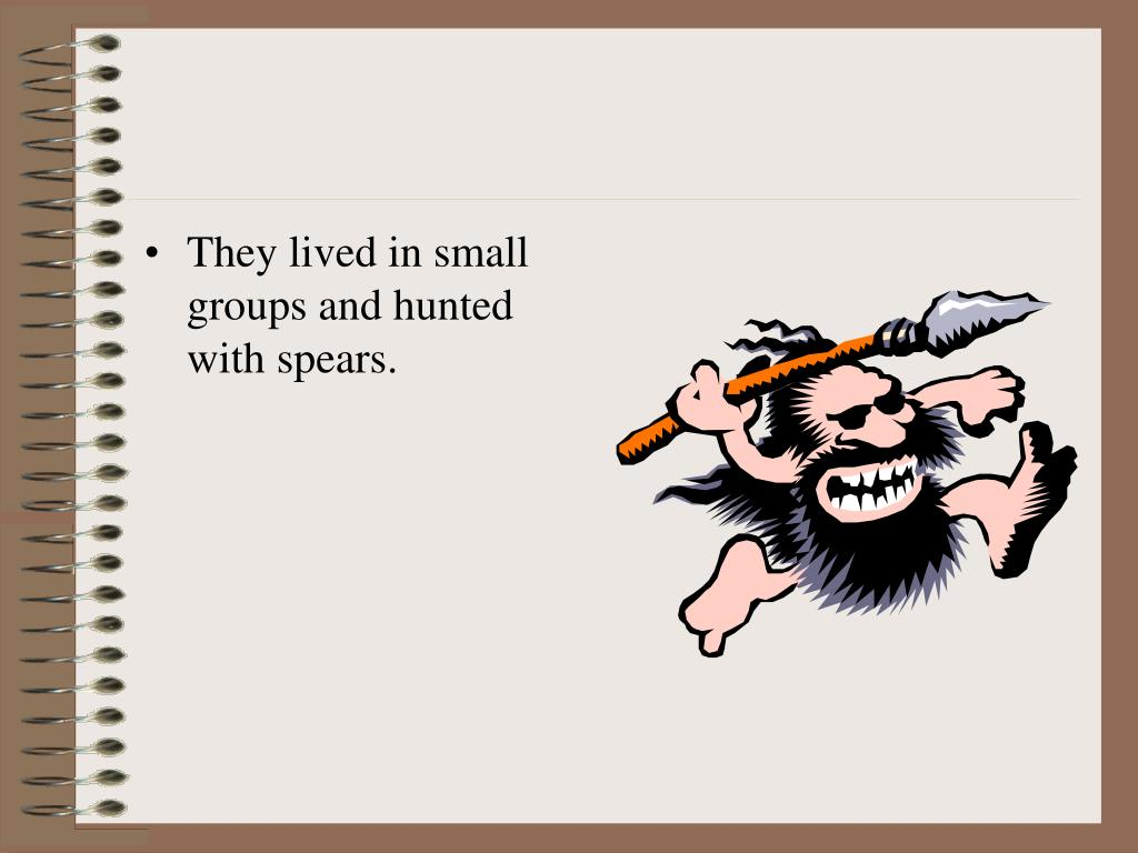 They lived in small groups and hunted with spears.