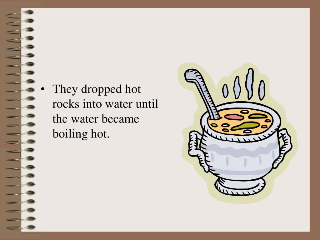 They dropped hot rocks into water until the water became boiling hot.