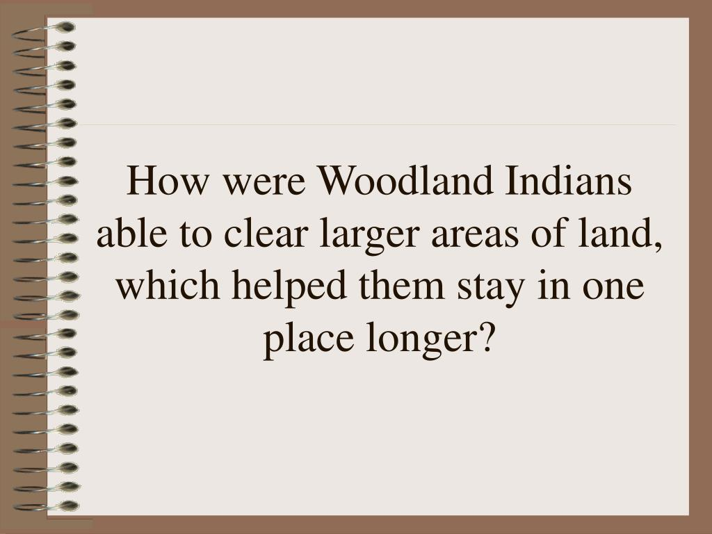 How were Woodland Indians able to clear larger areas of land, which helped them stay in one place longer?
