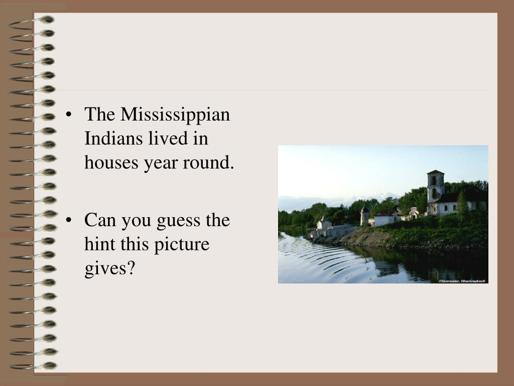 The Mississippian Indians lived in houses year round.