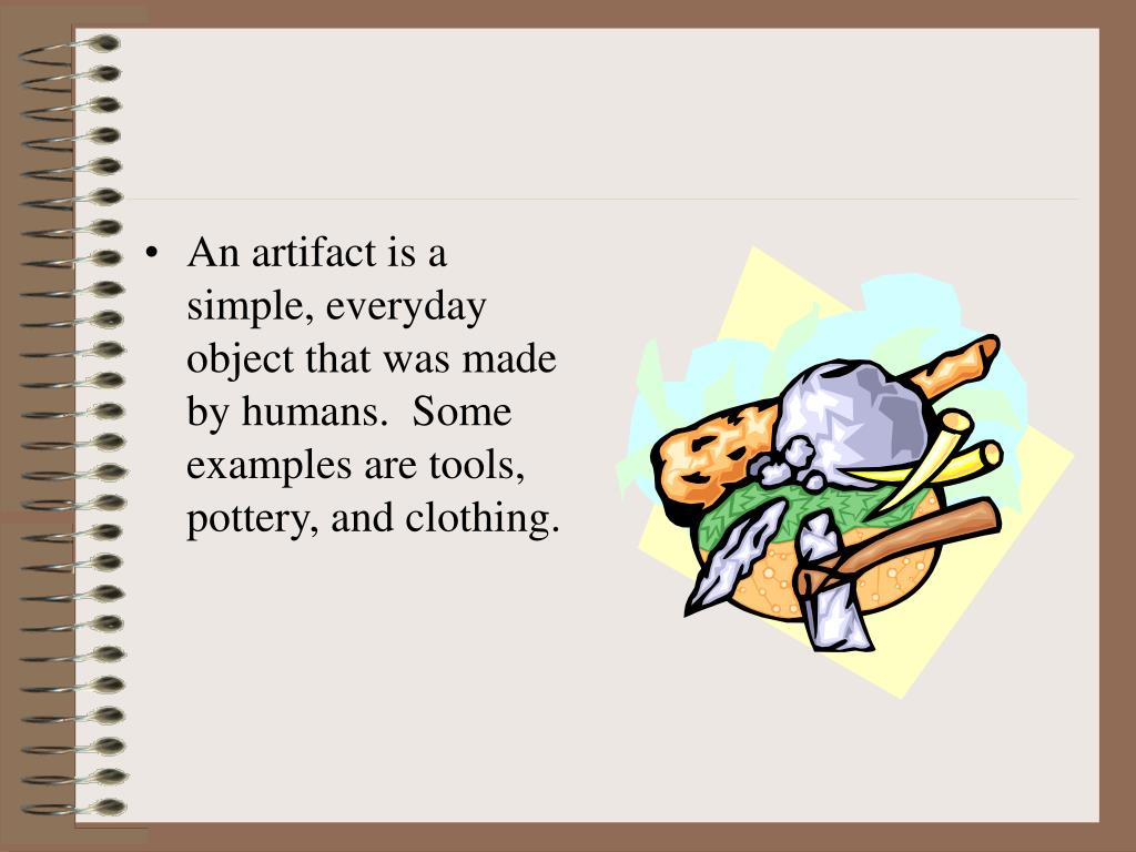 An artifact is a simple, everyday object that was made by humans.  Some examples are tools, pottery, and clothing.