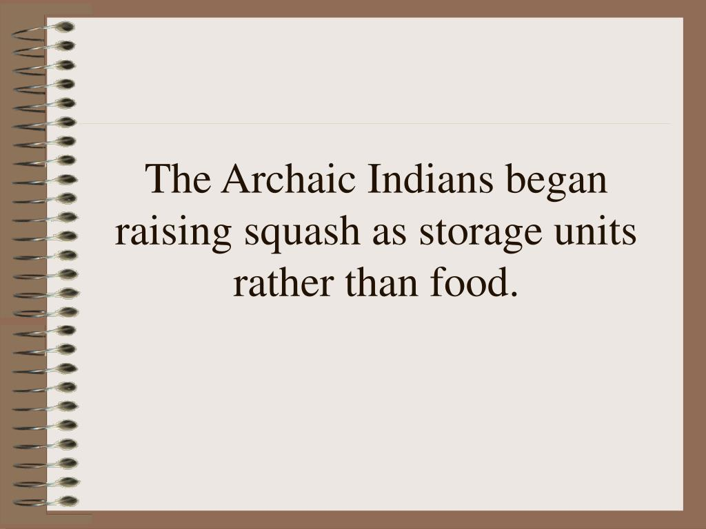 The Archaic Indians began raising squash as storage units rather than food.