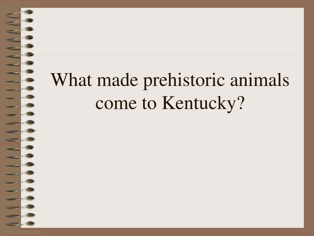 What made prehistoric animals come to Kentucky?