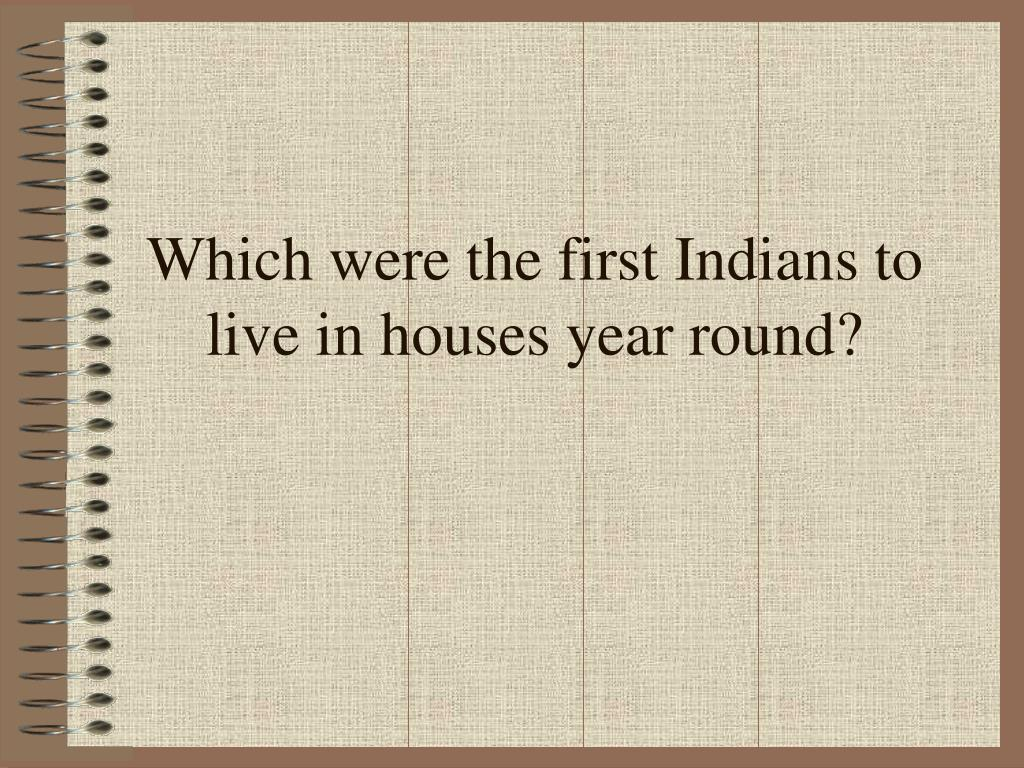 Which were the first Indians to live in houses year round?