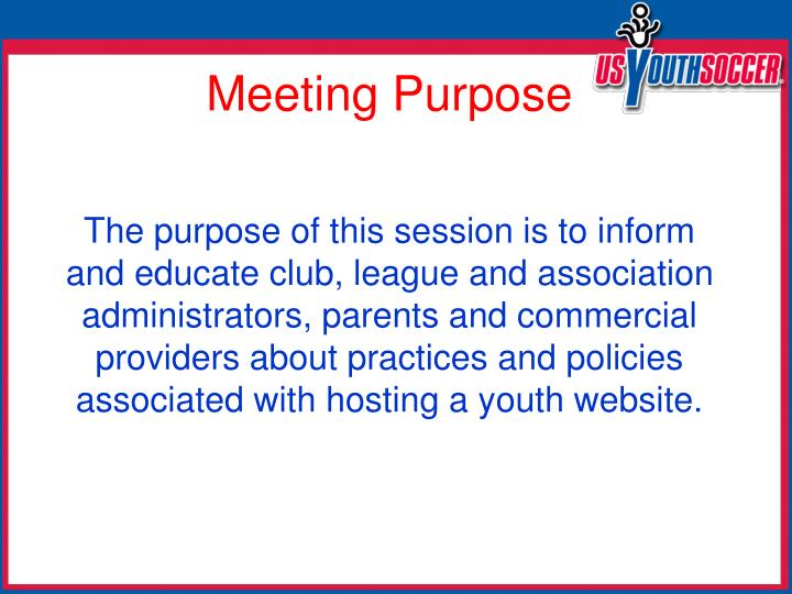 The purpose of this session is to inform and educate club, league and association  administrators, parents and commercial providers about practices and policies associated with hosting a youth website.