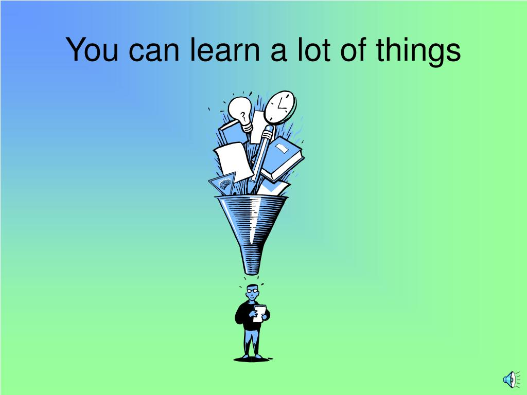 You can learn a lot of things