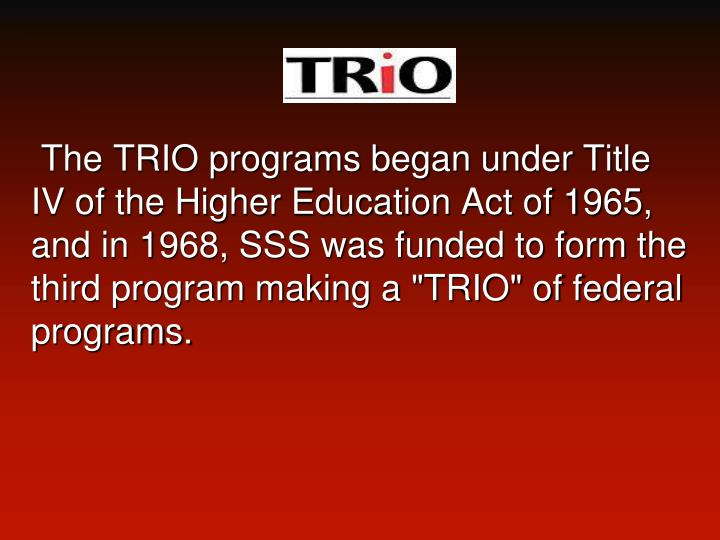 "The TRIO programs began under Title IV of the Higher Education Act of 1965, and in 1968, SSS was funded to form the third program making a ""TRIO"" of federal"