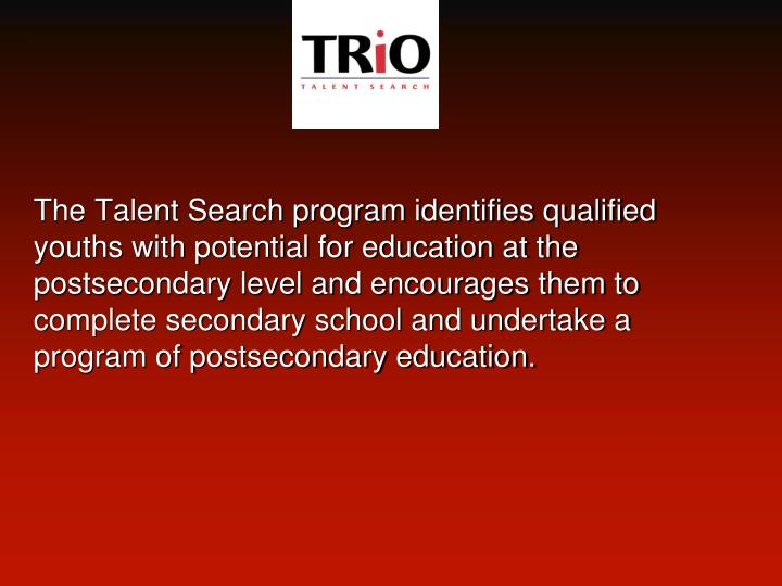 The Talent Search program identifies qualified youths with potential for education at the postsecondary level and encourages them to complete secondary school and undertake a program of postsecondary education.