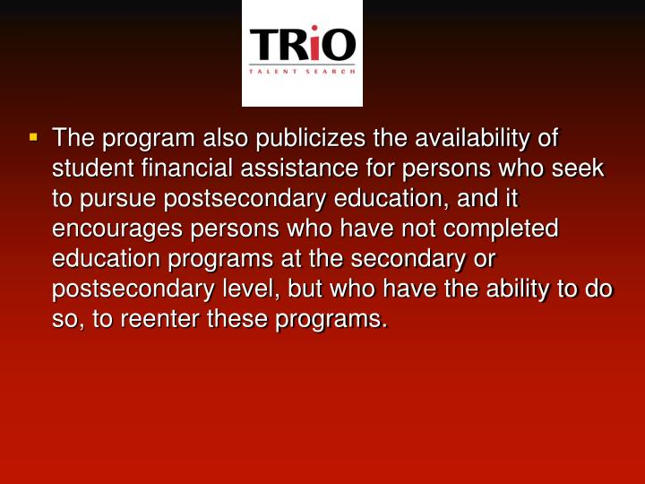 The program also publicizes the availability of student financial assistance for persons who seek to pursue postsecondary education, and it encourages persons who have not completed education programs at the secondary or postsecondary level, but who have the ability to do so, to reenter these programs.