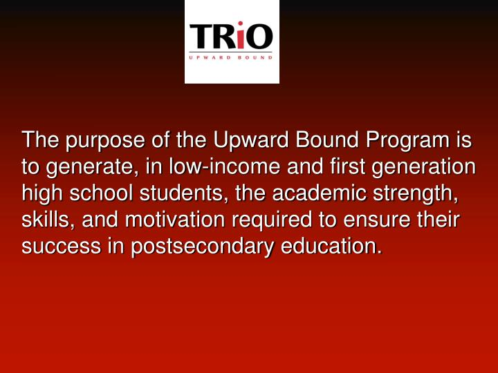 The purpose of the Upward Bound Program is to generate, in low-income and first generation high school students, the academic strength, skills, and motivation required to ensure their success in postsecondary education.