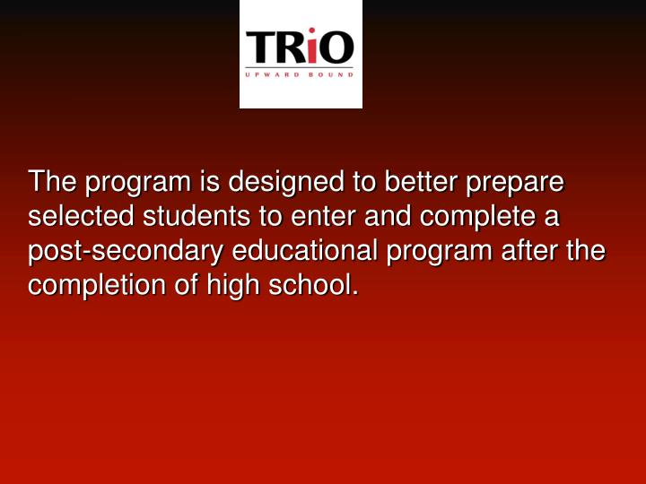 The program is designed to better prepare selected students to enter and complete a post-secondary educational program after the completion of high school.