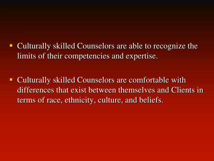 Culturally skilled Counselors are able to recognize the limits of their competencies and expertise.