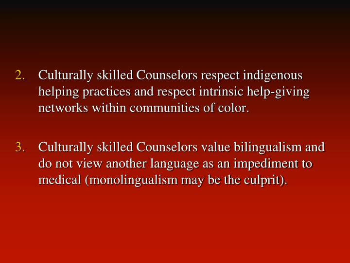 Culturally skilled Counselors respect indigenous helping practices and respect intrinsic help-giving networks within communities of color.