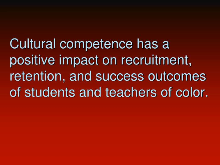 Cultural competence has a positive impact on recruitment, retention, and success outcomes of students and teachers of color.