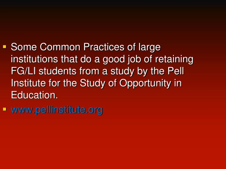 Some Common Practices of large institutions that do a good job of retaining FG/LI students from a study by the Pell Institute for the Study of Opportunity in Education.
