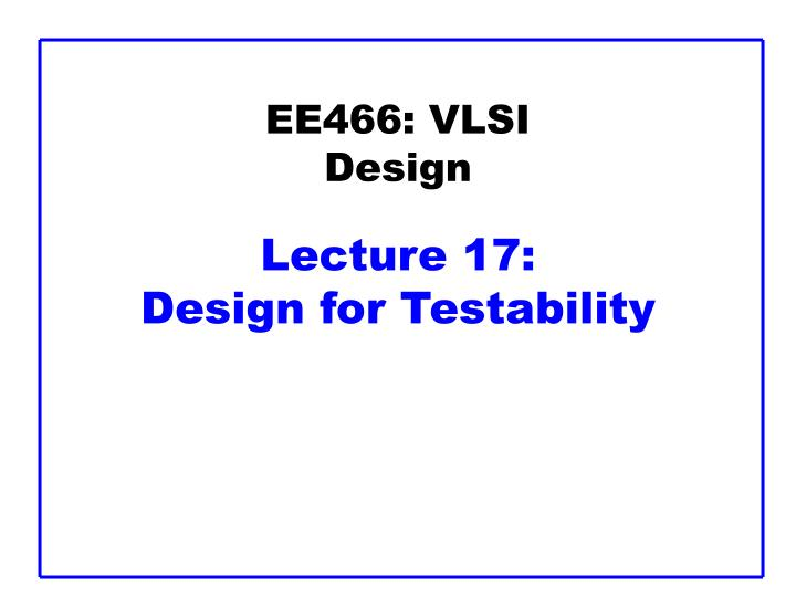 Ee466 vlsi design lecture 17 design for testability