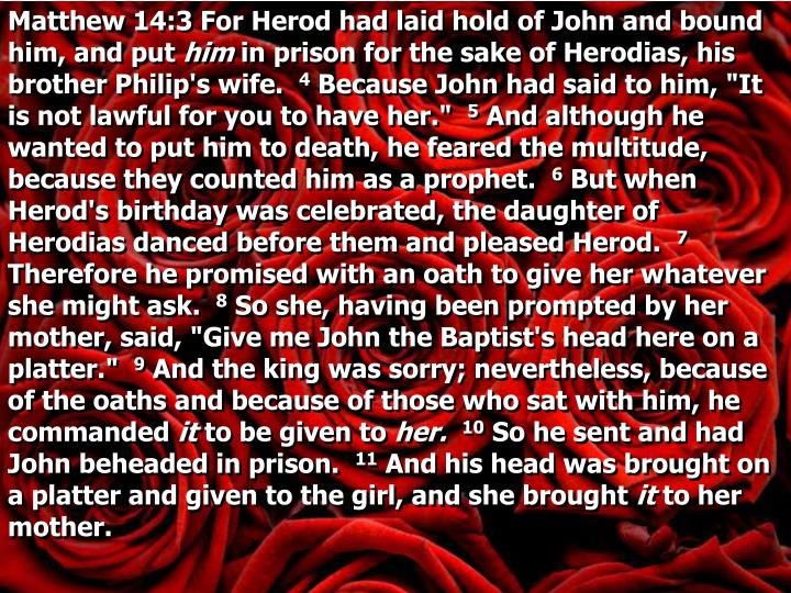 Matthew 14:3 For Herod had laid hold of John and bound him, and put