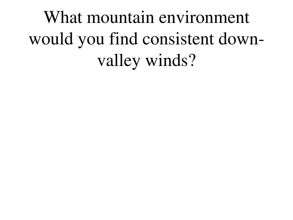 What mountain environment would you find consistent down-valley winds?