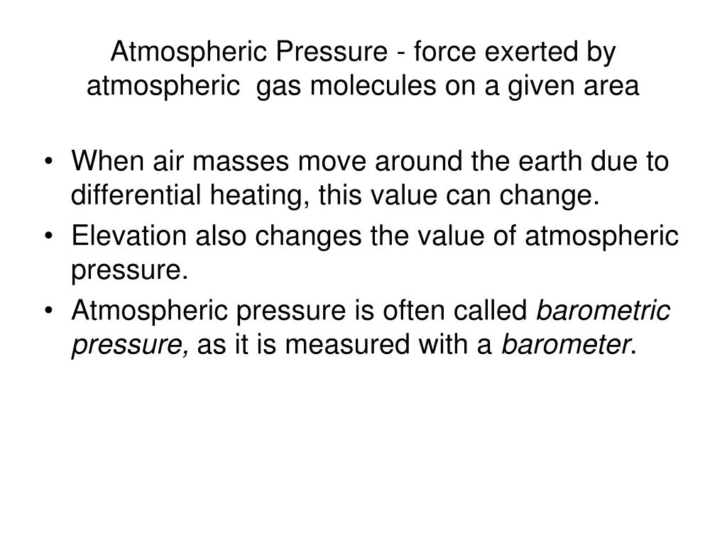 Atmospheric Pressure - force exerted by atmospheric  gas molecules on a given area