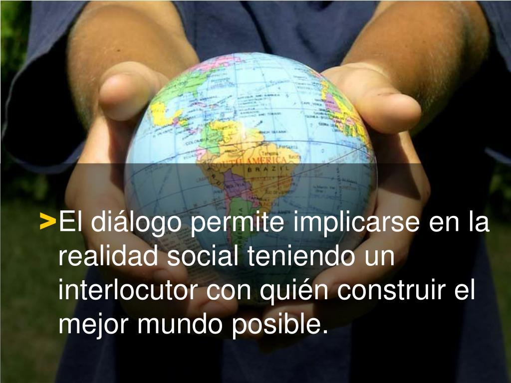 El diálogo permite implicarse en la realidad social teniendo un interlocutor con quién construir el mejor mundo posible.