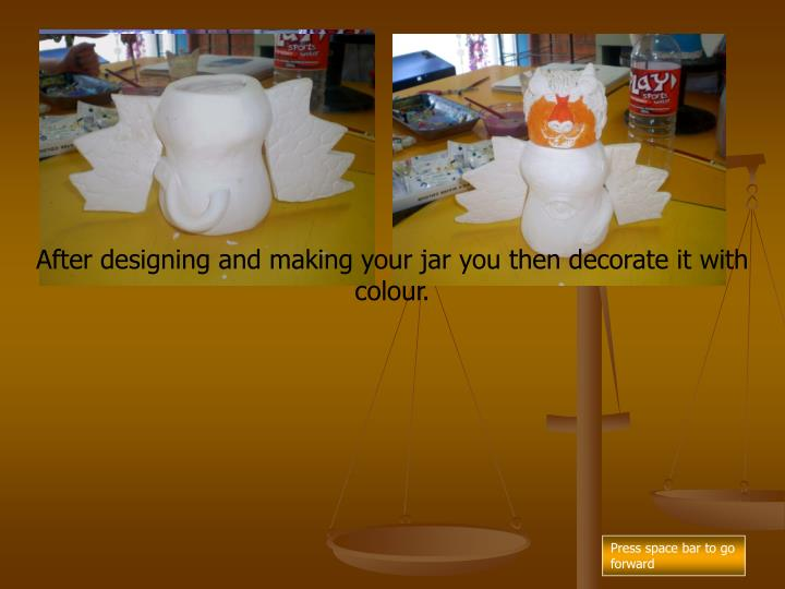 After designing and making your jar you then decorate it with colour.