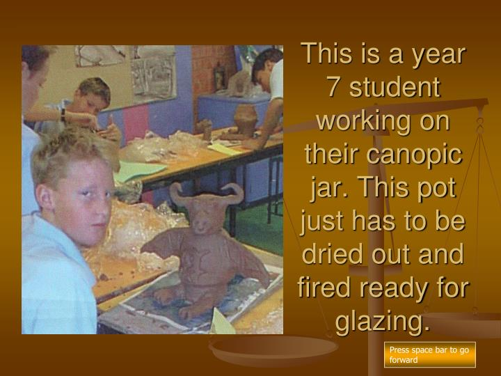This is a year 7 student working on their canopic jar. This pot just has to be dried out and fired ready for glazing.