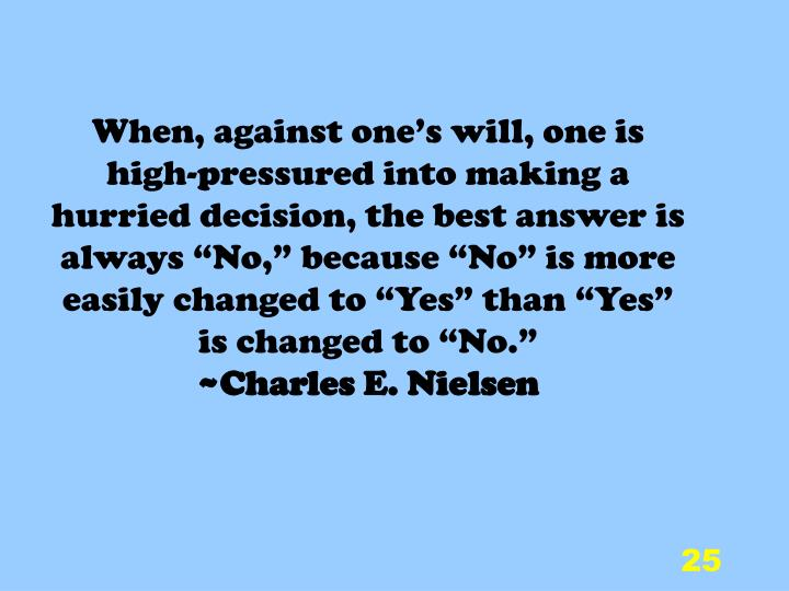 "When, against one's will, one is high-pressured into making a hurried decision, the best answer is always ""No,"" because ""No"" is more easily changed to ""Yes"" than ""Yes"" is changed to ""No."""