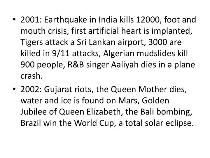 2001: Earthquake in India kills 12000, foot and mouth crisis, first artificial heart is implanted, Tigers attack a Sri Lankan airport, 3000 are killed in 9/11 attacks, Algerian mudslides kill 900 people, R&B singer