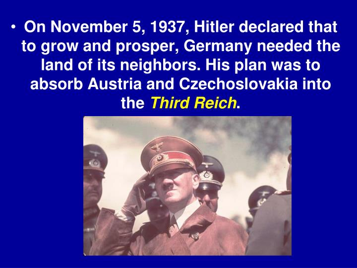On November 5, 1937, Hitler declared that to grow and prosper, Germany needed the land of its neighbors. His plan was to absorb Austria and Czechoslovakia into the