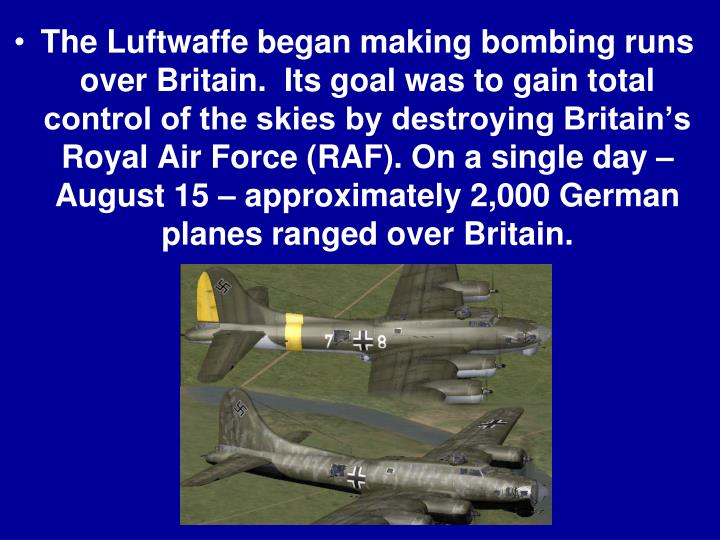 The Luftwaffe began making bombing runs over Britain.  Its goal was to gain total control of the skies by destroying Britain's Royal Air Force (RAF). On a single day – August 15 – approximately 2,000 German planes ranged over Britain.