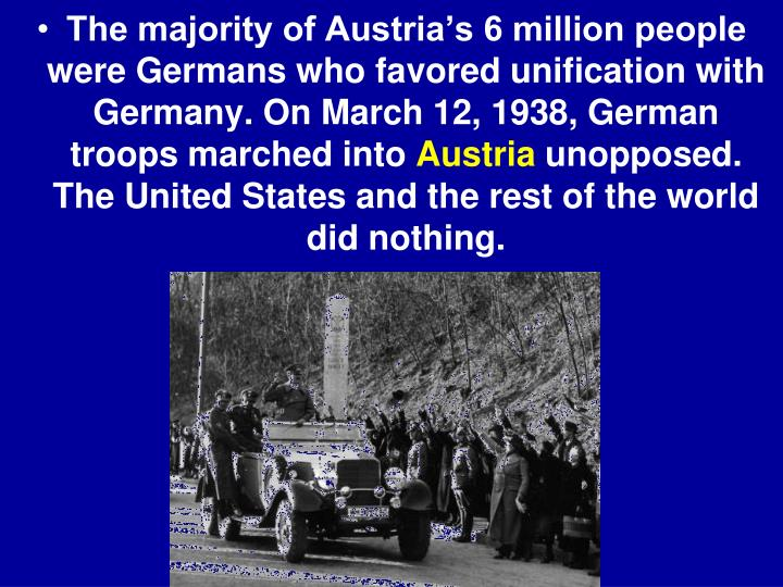 The majority of Austria's 6 million people were Germans who favored unification with Germany. On March 12, 1938, German troops marched into