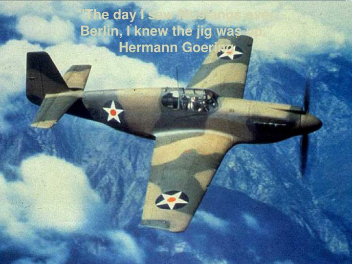 """The day I saw Mustangs over Berlin, I knew the jig was up."" Hermann Goering"