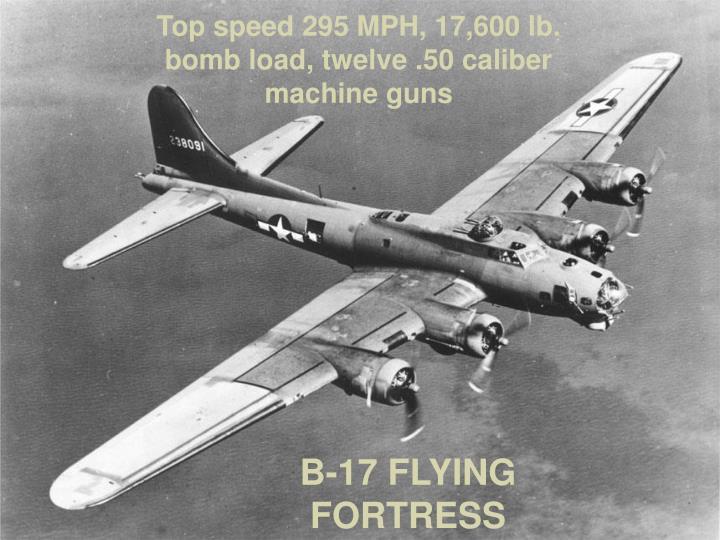 Top speed 295 MPH, 17,600 lb. bomb load, twelve .50 caliber machine guns