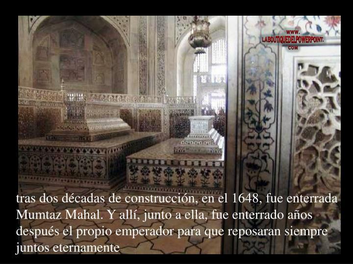 tras dos décadas de construcción, en el 1648, fue enterrada Mumtaz Mahal. Y allí, junto a ella, fue enterrado años después el propio emperador para que reposaran siempre juntos eternamente