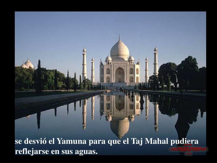 se desvió el Yamuna para que el Taj Mahal pudiera reflejarse en sus aguas.