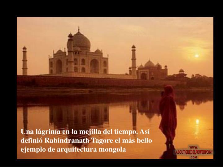 Una lágrima en la mejilla del tiempo. Así definió Rabindranath Tagore el más bello ejemplo de arquitectura mongola