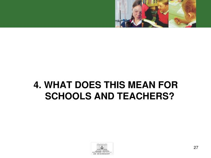4. WHAT DOES THIS MEAN FOR SCHOOLS AND TEACHERS?