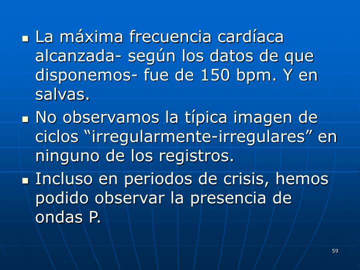 La máxima frecuencia cardíaca alcanzada- según los datos de que disponemos- fue de 150 bpm. Y en salvas.