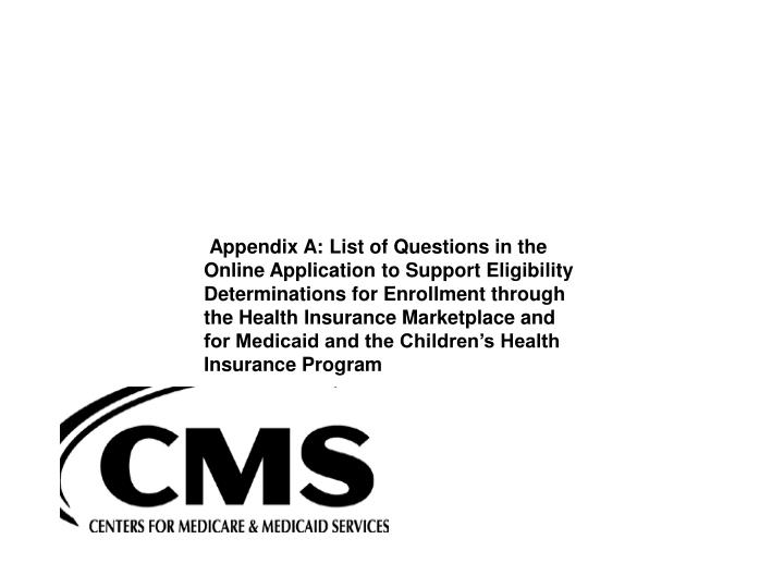 Appendix A: List of Questions in the Online Application to Support Eligibility Determinations for Enrollment through the Health Insurance Marketplace and for Medicaid and the Children's Health Insurance Program