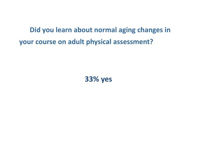 Did you learn about normal aging changes in