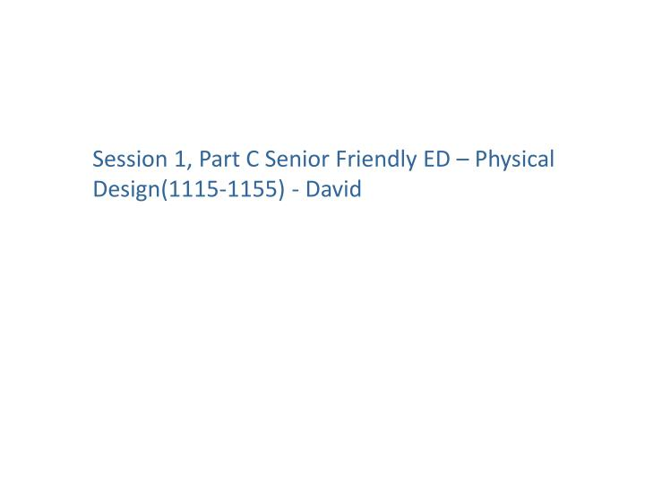 Session 1, Part C Senior Friendly ED – Physical Design(1115-1155) - David