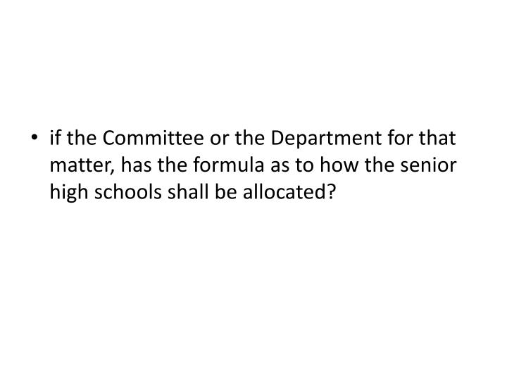 if the Committee or the Department for that matter, has the formula as to how the senior high schools shall be allocated?