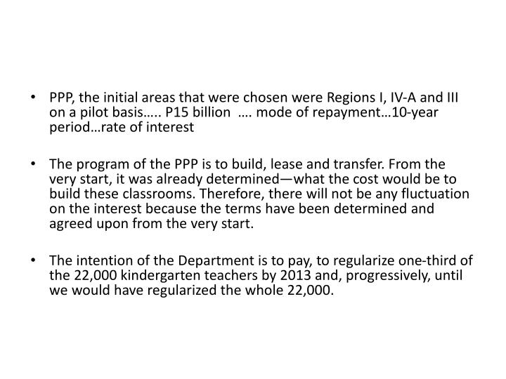 PPP, the initial areas that were chosen were Regions I, IV-A and III on a pilot basis….. P15 billion  …. mode of repayment…10-year period…rate of interest