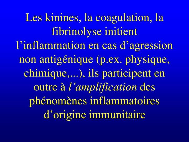 Les kinines, la coagulation, la fibrinolyse initient l'inflammation en cas d'agression non antigénique (p.ex. physique, chimique,...), ils participent en outre à