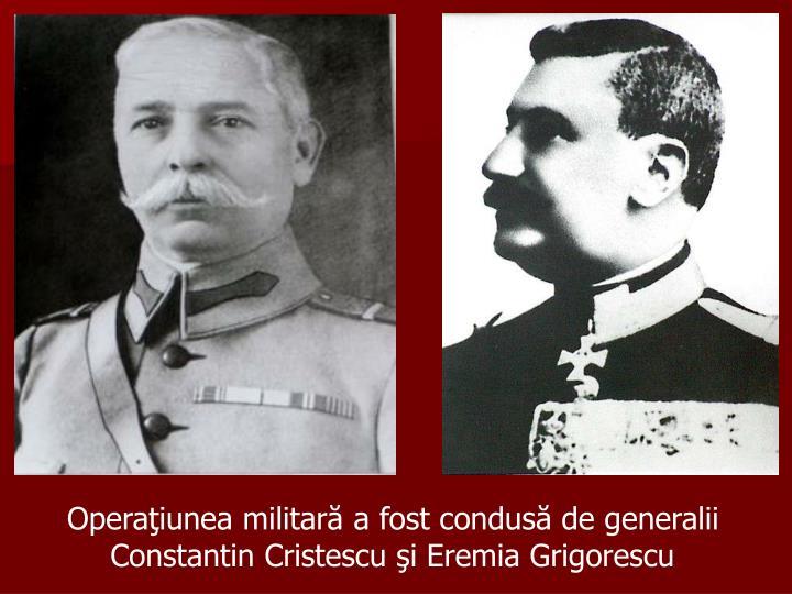 Operaţiunea militară a fost condusă de generalii        Constantin Cristescu şi Eremia Grigorescu
