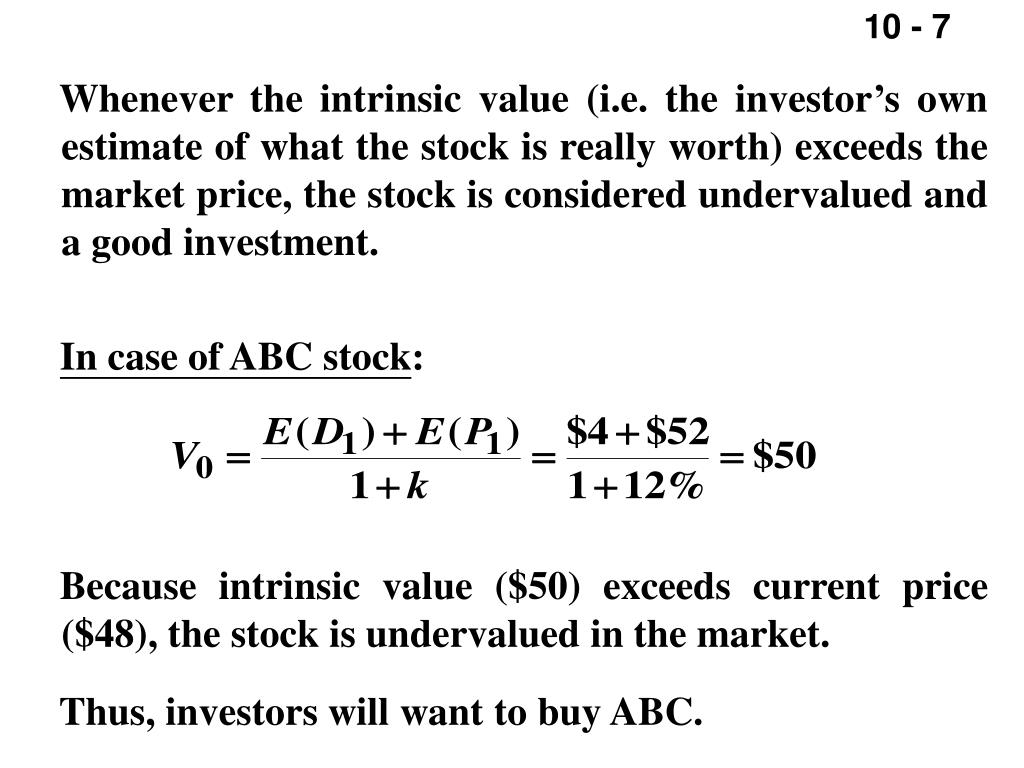 Whenever the intrinsic value (i.e. the investor's own estimate of what the stock is really worth) exceeds the market price, the stock is considered undervalued and a good investment.